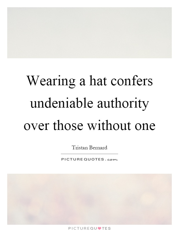 Wearing a hat confers undeniable authority over those without one Picture Quote #1