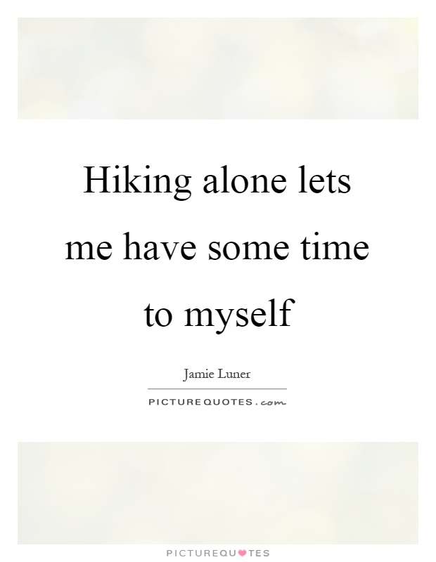 Hiking alone lets me have some time to myself Picture Quote #1