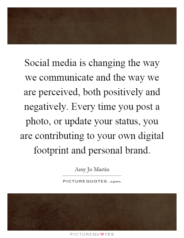 Social media is changing the way we communicate and the way we are perceived, both positively and negatively. Every time you post a photo, or update your status, you are contributing to your own digital footprint and personal brand Picture Quote #1