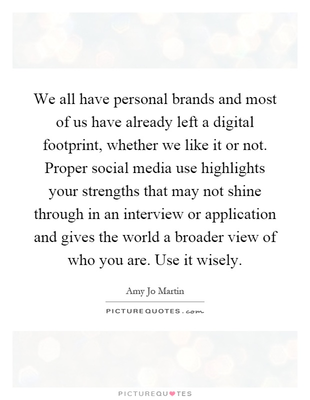 We all have personal brands and most of us have already left a digital footprint, whether we like it or not. Proper social media use highlights your strengths that may not shine through in an interview or application and gives the world a broader view of who you are. Use it wisely Picture Quote #1