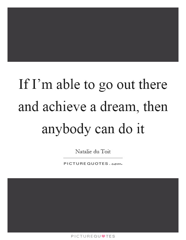 If I'm able to go out there and achieve a dream, then anybody can do it Picture Quote #1