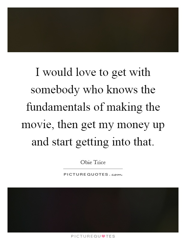 I would love to get with somebody who knows the fundamentals of making the movie, then get my money up and start getting into that Picture Quote #1
