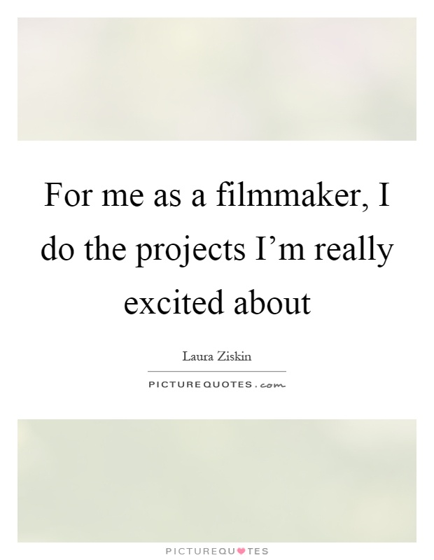 For me as a filmmaker, I do the projects I'm really excited about Picture Quote #1