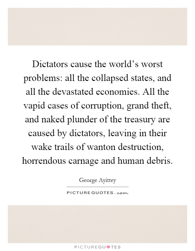 Dictators cause the world's worst problems: all the collapsed states, and all the devastated economies. All the vapid cases of corruption, grand theft, and naked plunder of the treasury are caused by dictators, leaving in their wake trails of wanton destruction, horrendous carnage and human debris Picture Quote #1