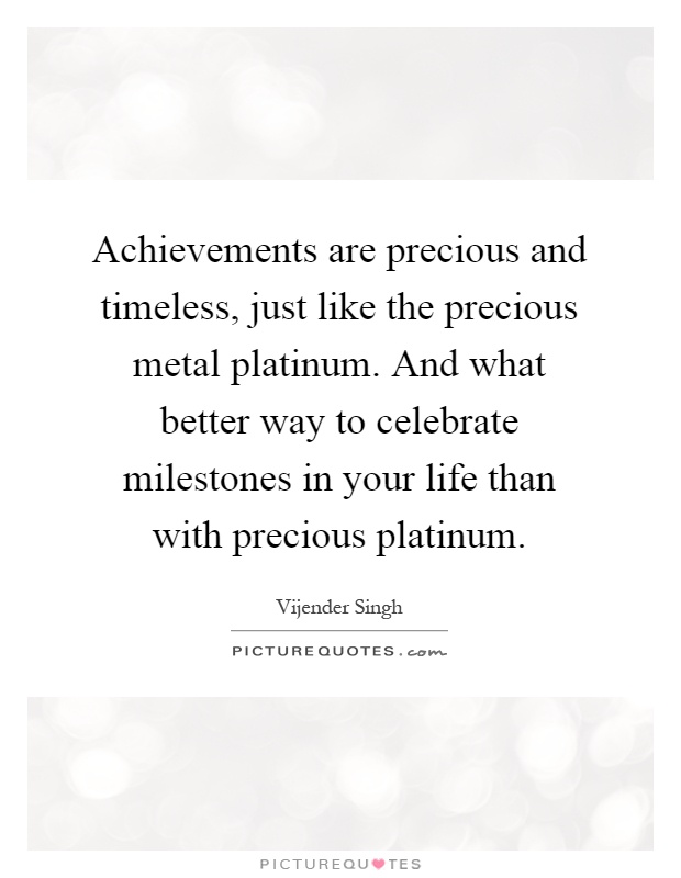 Achievements are precious and timeless, just like the precious metal platinum. And what better way to celebrate milestones in your life than with precious platinum Picture Quote #1