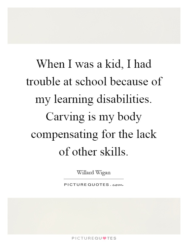 When I was a kid, I had trouble at school because of my learning disabilities. Carving is my body compensating for the lack of other skills Picture Quote #1