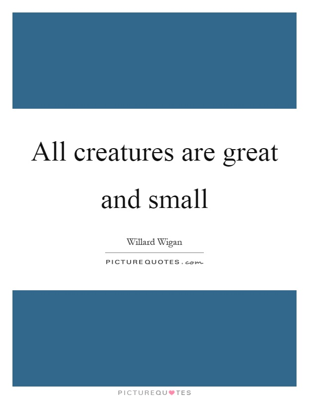 All creatures are great and small Picture Quote #1