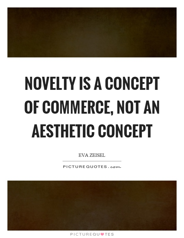 Novelty is a concept of commerce, not an aesthetic concept Picture Quote #1