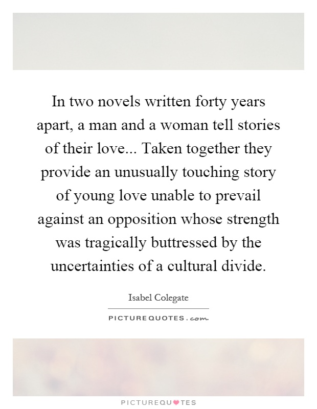 In two novels written forty years apart, a man and a woman tell stories of their love... Taken together they provide an unusually touching story of young love unable to prevail against an opposition whose strength was tragically buttressed by the uncertainties of a cultural divide Picture Quote #1