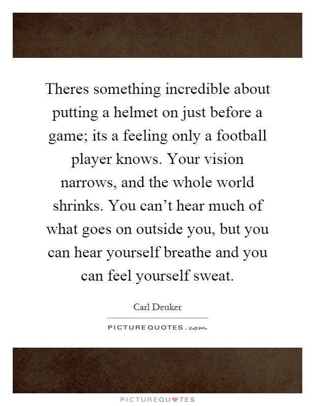 Theres something incredible about putting a helmet on just before a game; its a feeling only a football player knows. Your vision narrows, and the whole world shrinks. You can't hear much of what goes on outside you, but you can hear yourself breathe and you can feel yourself sweat Picture Quote #1