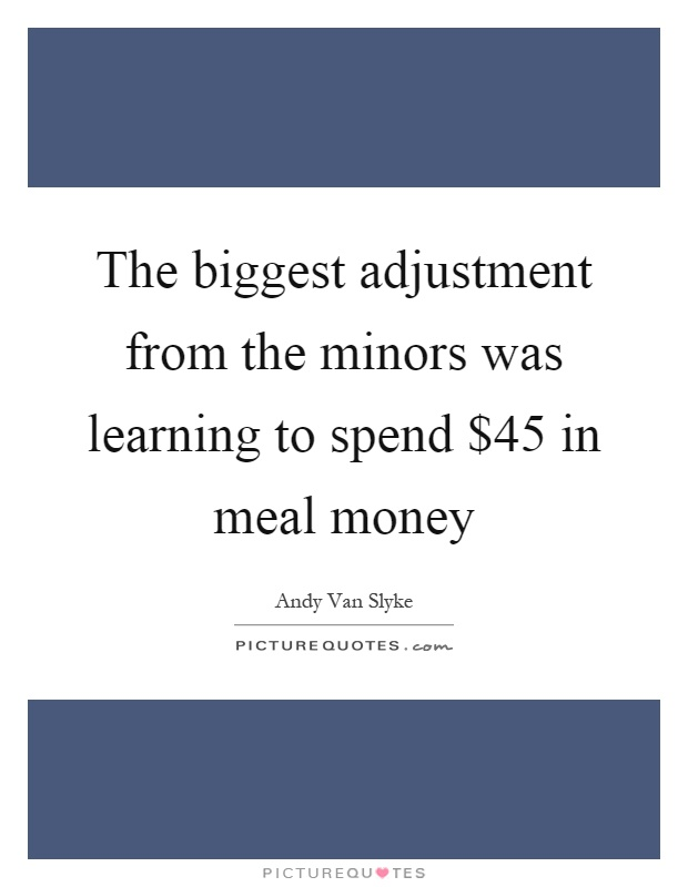 The biggest adjustment from the minors was learning to spend $45 in meal money Picture Quote #1