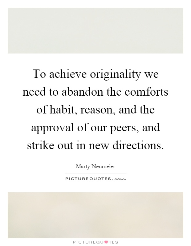 To achieve originality we need to abandon the comforts of habit, reason, and the approval of our peers, and strike out in new directions Picture Quote #1