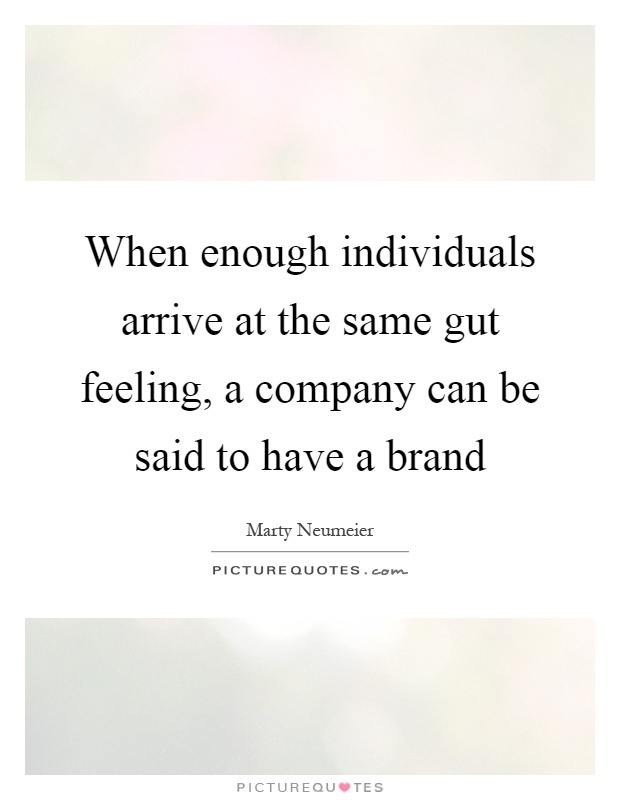 When enough individuals arrive at the same gut feeling, a company can be said to have a brand Picture Quote #1