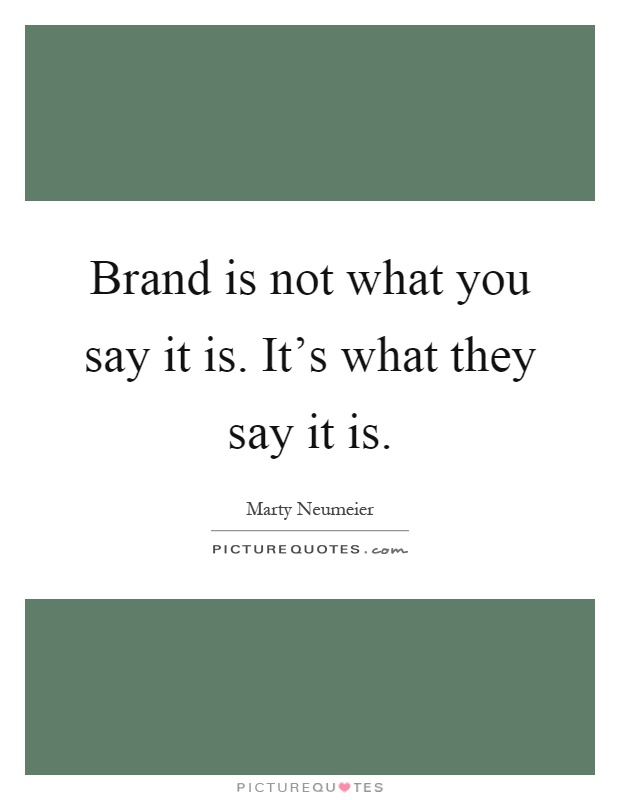 Brand is not what you say it is. It's what they say it is Picture Quote #1