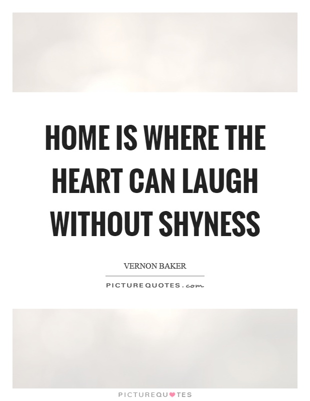 Home is where the heart can laugh without shyness Picture Quote #1