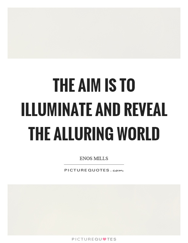 The aim is to illuminate and reveal the alluring world Picture Quote #1