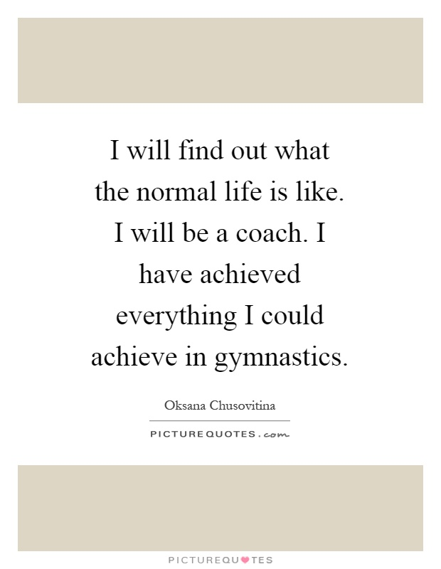 I will find out what the normal life is like. I will be a coach. I have achieved everything I could achieve in gymnastics Picture Quote #1