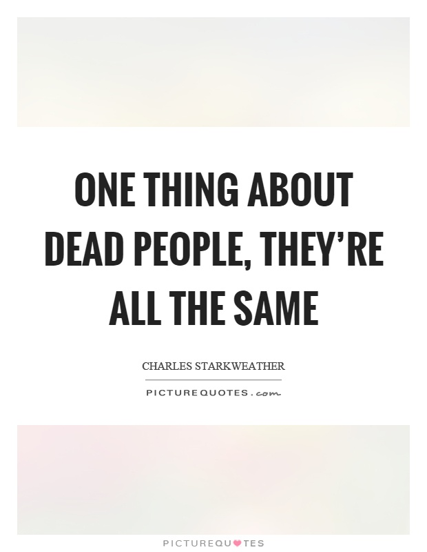 One thing about dead people, they're all the same Picture Quote #1