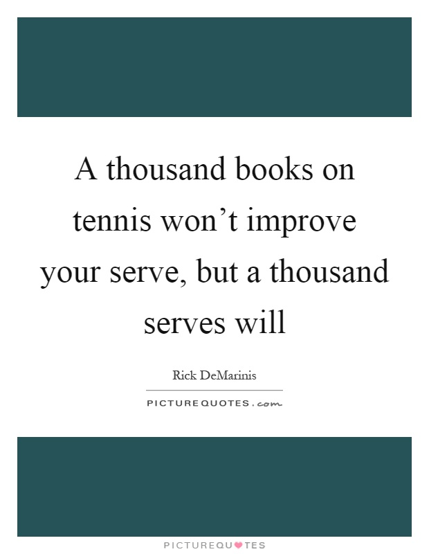 A thousand books on tennis won't improve your serve, but a thousand serves will Picture Quote #1