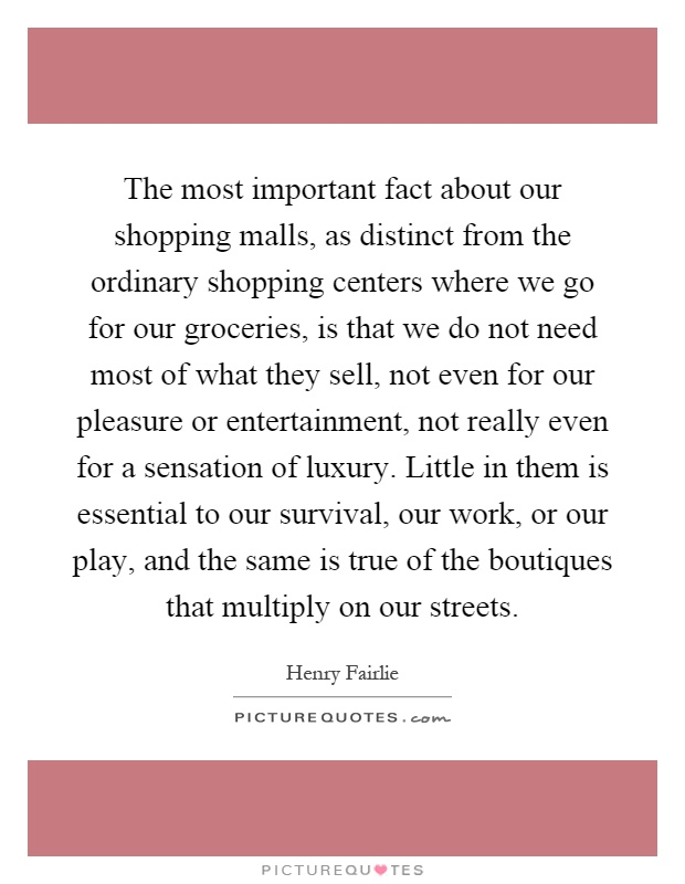 The most important fact about our shopping malls, as distinct from the ordinary shopping centers where we go for our groceries, is that we do not need most of what they sell, not even for our pleasure or entertainment, not really even for a sensation of luxury. Little in them is essential to our survival, our work, or our play, and the same is true of the boutiques that multiply on our streets Picture Quote #1