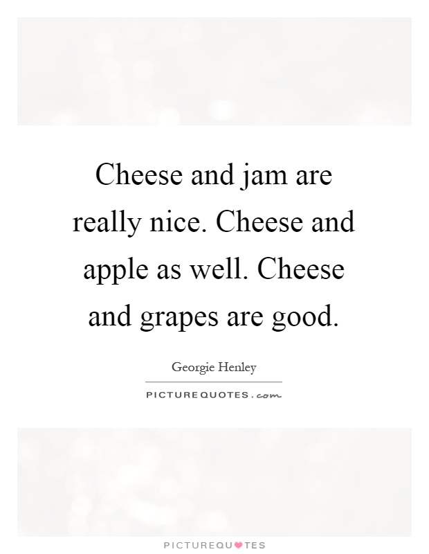 Cheese and jam are really nice. Cheese and apple as well. Cheese and grapes are good Picture Quote #1