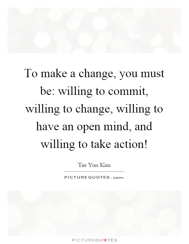 To make a change, you must be: willing to commit, willing to change, willing to have an open mind, and willing to take action! Picture Quote #1