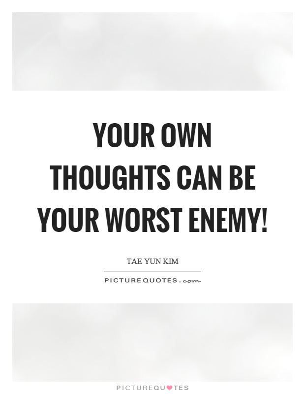 Your own thoughts can be your worst enemy! Picture Quote #1
