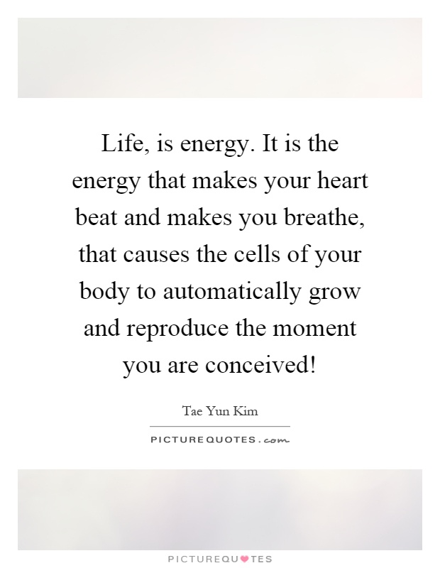 Life, is energy. It is the energy that makes your heart beat and makes you breathe, that causes the cells of your body to automatically grow and reproduce the moment you are conceived! Picture Quote #1