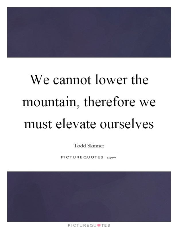We cannot lower the mountain, therefore we must elevate ourselves Picture Quote #1