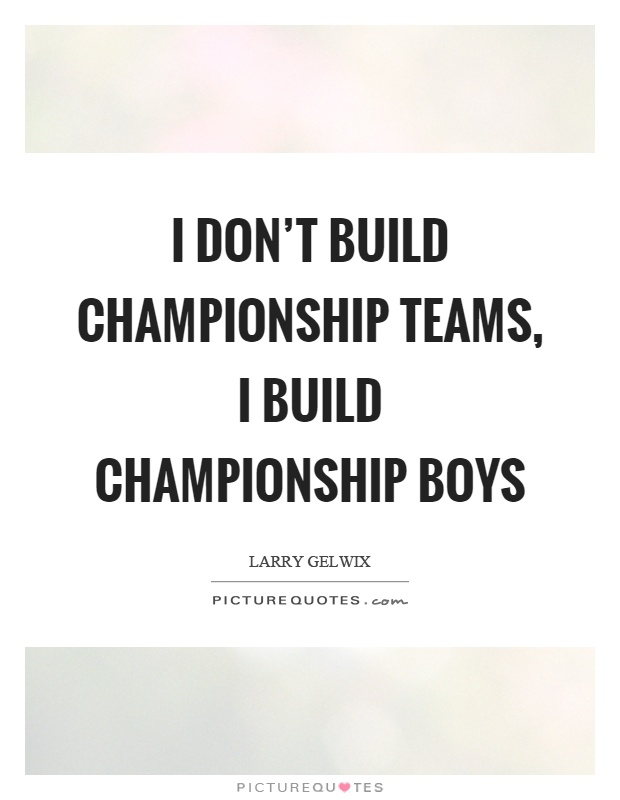 I don't build championship teams, I build championship boys Picture Quote #1