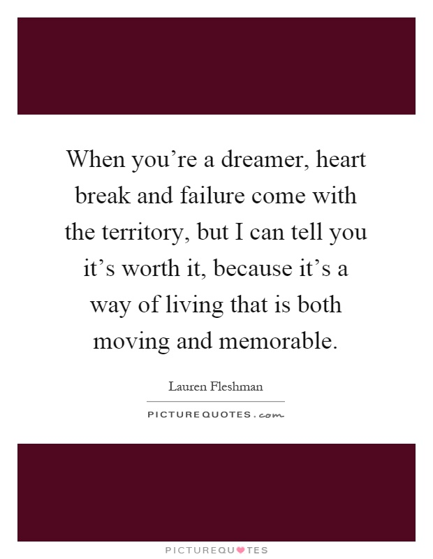 When you're a dreamer, heart break and failure come with the territory, but I can tell you it's worth it, because it's a way of living that is both moving and memorable Picture Quote #1
