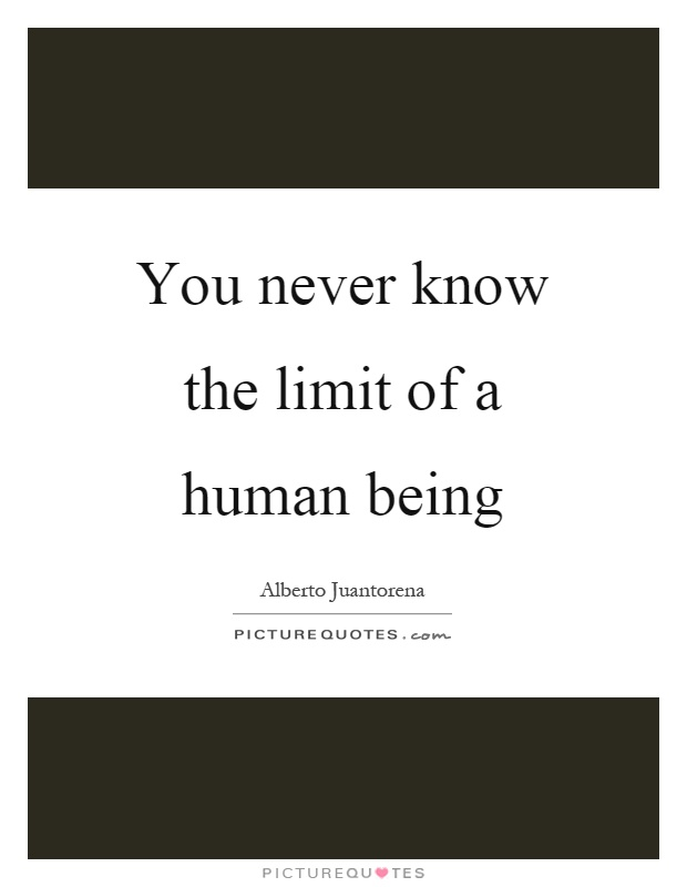You never know the limit of a human being Picture Quote #1