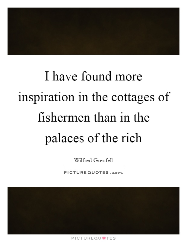 I have found more inspiration in the cottages of fishermen than in the palaces of the rich Picture Quote #1