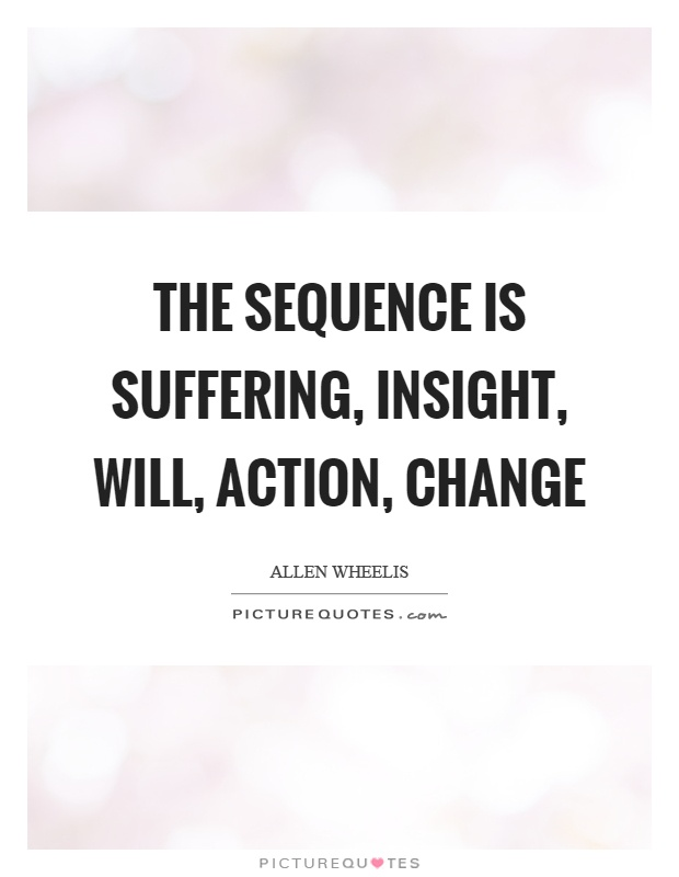 The sequence is suffering, insight, will, action, change Picture Quote #1