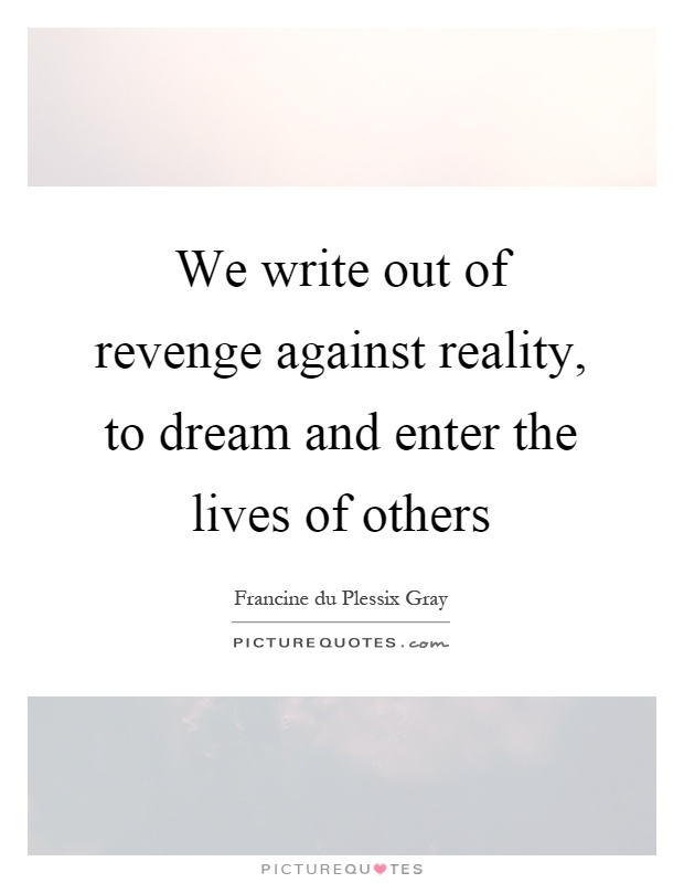 We write out of revenge against reality, to dream and enter the lives of others Picture Quote #1