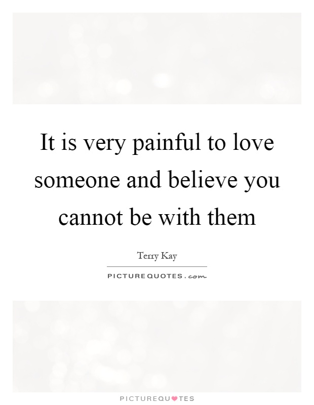 It is very painful to love someone and believe you cannot be with them Picture Quote #1