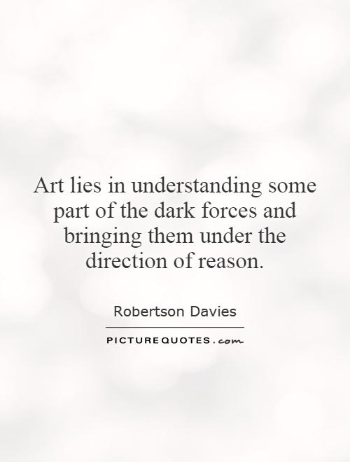 Art lies in understanding some part of the dark forces and bringing them under the direction of reason Picture Quote #1