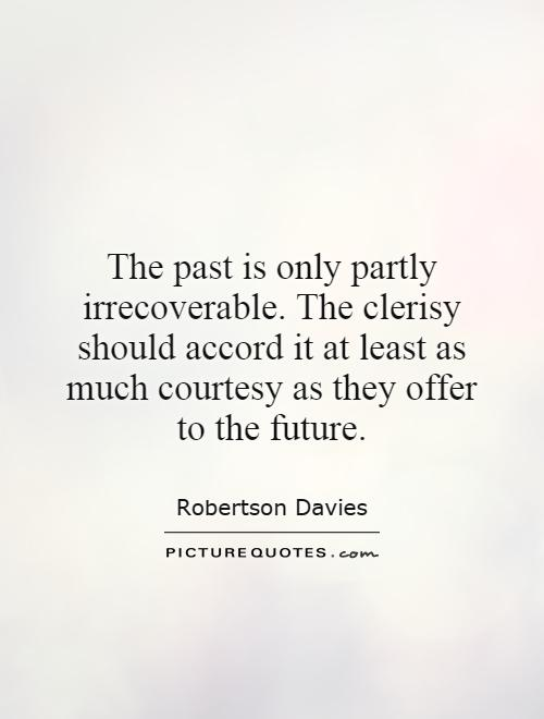 The past is only partly irrecoverable. The clerisy should accord it at least as much courtesy as they offer to the future Picture Quote #1