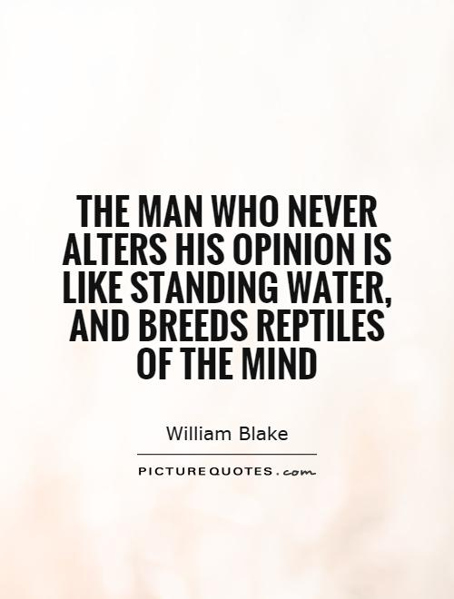 The man who never alters his opinion is like standing water, and breeds reptiles of the mind Picture Quote #1