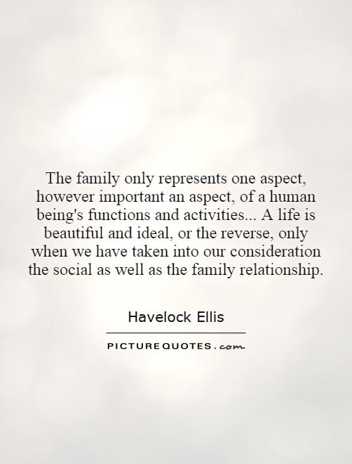 The family only represents one aspect, however important an aspect, of a human being's functions and activities... A life is beautiful and ideal, or the reverse, only when we have taken into our consideration the social as well as the family relationship Picture Quote #1