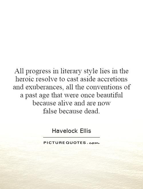 All progress in literary style lies in the heroic resolve to cast aside accretions and exuberances, all the conventions of a past age that were once beautiful because alive and are now false because dead Picture Quote #1
