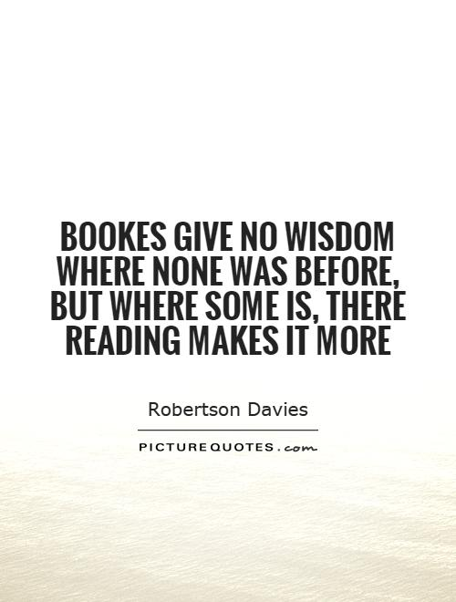 Bookes give no wisdom where none was before, But where some is, there reading makes it more Picture Quote #1
