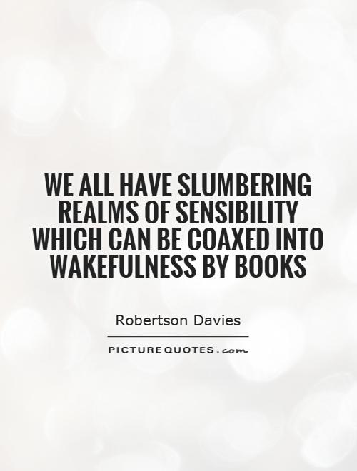 We all have slumbering realms of sensibility which can be coaxed into wakefulness by books Picture Quote #1