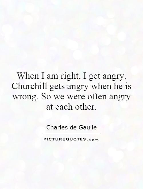 When I am right, I get angry. Churchill gets angry when he is wrong. So we were often angry at each other Picture Quote #1