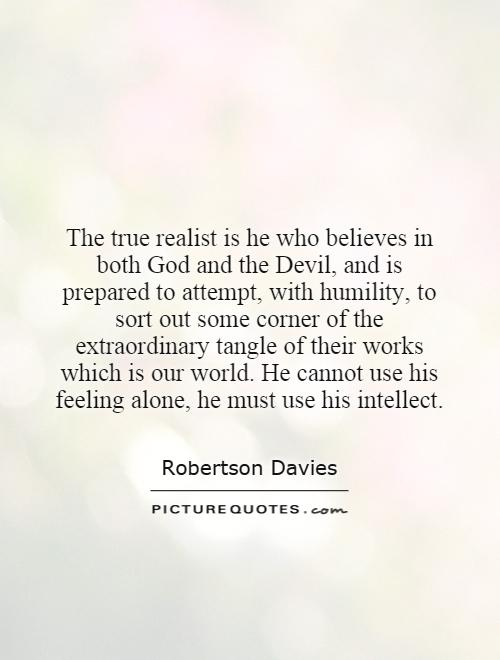 The true realist is he who believes in both God and the Devil, and is prepared to attempt, with humility, to sort out some corner of the extraordinary tangle of their works which is our world. He cannot use his feeling alone, he must use his intellect Picture Quote #1