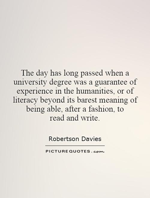 The day has long passed when a university degree was a guarantee of experience in the humanities, or of literacy beyond its barest meaning of being able, after a fashion, to read and write Picture Quote #1