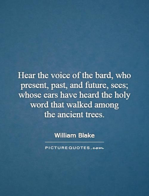 Hear the voice of the bard, who present, past, and future, sees; whose ears have heard the holy word that walked among the ancient trees Picture Quote #1