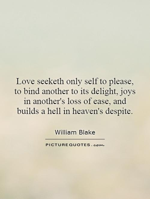 Love seeketh only self to please, to bind another to its delight, joys in another's loss of ease, and builds a hell in heaven's despite Picture Quote #1