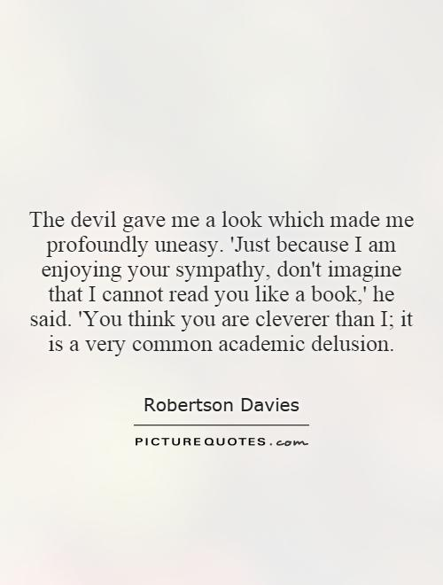 The devil gave me a look which made me profoundly uneasy. 'Just because I am enjoying your sympathy, don't imagine that I cannot read you like a book,' he said. 'You think you are cleverer than I; it is a very common academic delusion Picture Quote #1