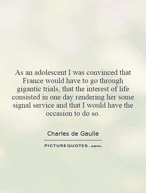 As an adolescent I was convinced that France would have to go through gigantic trials, that the interest of life consisted in one day rendering her some signal service and that I would have the occasion to do so Picture Quote #1